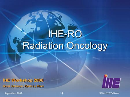 September, 2005What IHE Delivers 1 IHE-RO Radiation Oncology IHE Workshop 2006 Scott Johnson, Keith La Plain.
