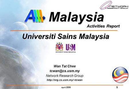 April 2006 1 Activities Report Malaysia Universiti Sains Malaysia Universiti Sains Malaysia Wan Tat Chee Network Research Group