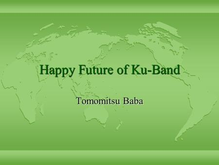 Happy Future of Ku-Band Tomomitsu Baba. The current status l Stage 1 finish on 1998 Sep 30 l Stage 2 from 1998 Aug 1 to 1999 Sep 30 –Wide Project Budget.
