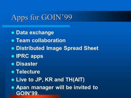 Apps for GOIN99 Data exchange Team collaboration Distributed Image Spread Sheet IPRC apps Disaster Telecture Live to JP, KR and TH(AIT) Apan manager will.