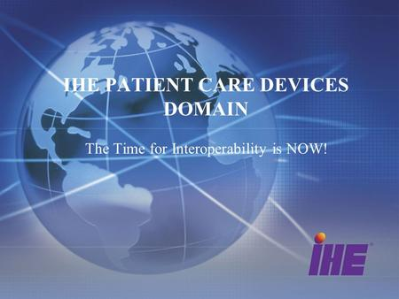 IHE PATIENT CARE DEVICES DOMAIN The Time for Interoperability is NOW!