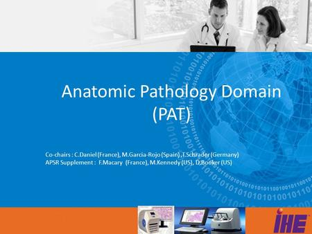 Anatomic Pathology Domain (PAT) Co-chairs : C.Daniel (France), M.Garcia-Rojo (Spain),T.Schrader (Germany) APSR Supplement : F.Macary (France), M.Kennedy.