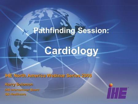 Pathfinding Session: Cardiology IHE North America Webinar Series 2008 Harry Solomon IHE International Board GE Healthcare.