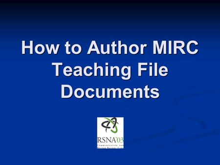 How to Author MIRC Teaching File Documents. MIRC M edical I maging R esource C enter.