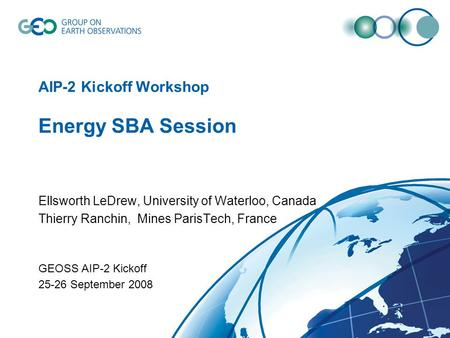 AIP-2 Kickoff Workshop Energy SBA Session Ellsworth LeDrew, University of Waterloo, Canada Thierry Ranchin, Mines ParisTech, France GEOSS AIP-2 Kickoff.