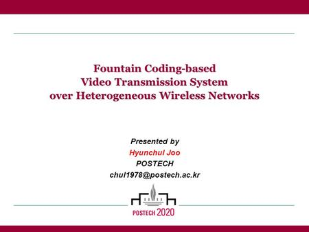 Fountain Coding-based Video Transmission System over Heterogeneous Wireless Networks Presented by Hyunchul Joo POSTECH