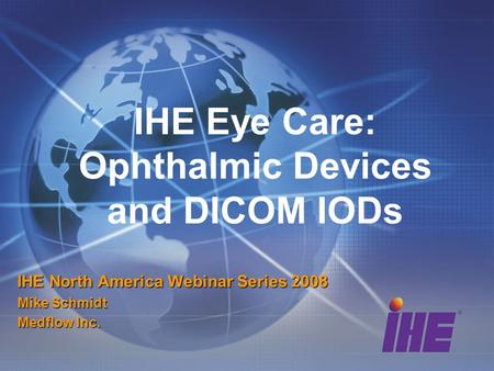 IHE Eye Care: Ophthalmic Devices and DICOM IODs IHE North America Webinar Series 2008 Mike Schmidt Medflow Inc.