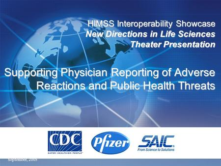 September, 2005 HIMSS Interoperability Showcase New Directions in Life Sciences Theater Presentation Supporting Physician Reporting of Adverse Reactions.