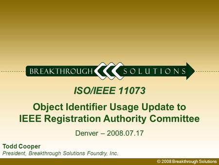© 2008 Breakthrough Solutions 1 ISO/IEEE 11073 ISO/IEEE 11073 Object Identifier Usage Update to IEEE Registration Authority Committee Denver – 2008.07.17.