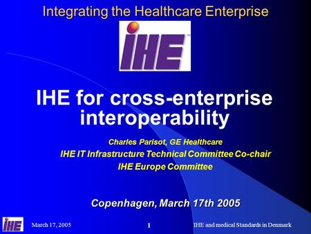 March 17, 2005IHE and medical Standards in Denmark 1 Integrating the Healthcare Enterprise IHE for cross-enterprise interoperability Charles Parisot, GE.