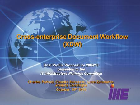 Cross-enterprise Document Workflow (XDW) Brief Profile Proposal for 2009/10 presented to the IT Infrastructure Planning Committee Charles Parisot, Claudio.