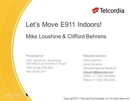 1 TELCORDIA PROPRIETARY – INTERNAL USE ONLY See proprietary restrictions on title page. Lets Move E911 Indoors! Mike Loushine & Clifford Behrens Telcordia.