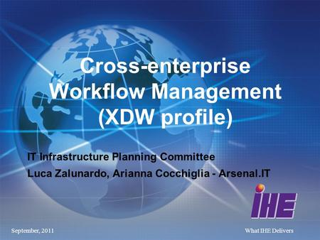 September, 2011What IHE Delivers Cross-enterprise Workflow Management (XDW profile) IT Infrastructure Planning Committee Luca Zalunardo, Arianna Cocchiglia.