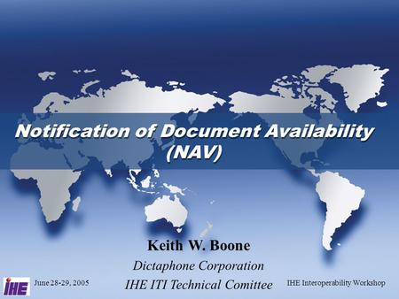 June 28-29, 2005IHE Interoperability Workshop Keith W. Boone Dictaphone Corporation IHE ITI Technical Comittee Notification of Document Availability (NAV)