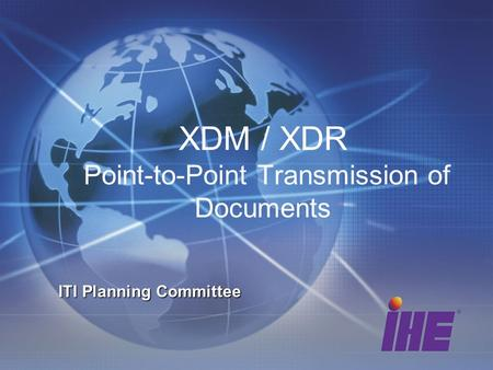XDM / XDR Point-to-Point Transmission of Documents ITI Planning Committee.