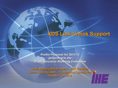 XDS Link-Unlink Support Profile Proposal for 2011/12 presented to the IT Infrastructure Planning Committee José Mussi (JRS Partners – IHE Canada) Karen.