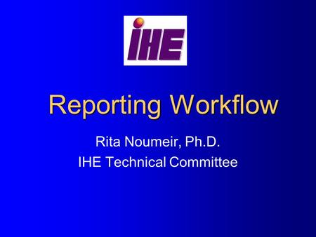 Reporting Workflow Rita Noumeir, Ph.D. IHE Technical Committee.