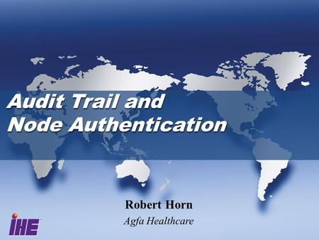 Audit Trail and Node Authentication Audit Trail and Node Authentication Robert Horn Agfa Healthcare.