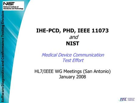 IHE-PCD, PHD, IEEE 11073 and NIST Medical Device Communication Test Effort HL7/IEEE WG Meetings (San Antonio) January 2008.