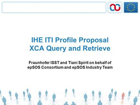 IHE ITI Profile Proposal XCA Query and Retrieve Fraunhofer ISST and Tiani Spirit on behalf of epSOS Consortium and epSOS Industry Team.