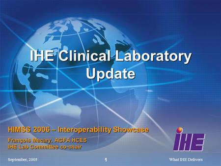 September, 2005What IHE Delivers 1 HIMSS 2006 – Interoperability Showcase François Macary, AGFA HCES IHE Lab Committee co-chair IHE Clinical Laboratory.