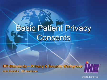What IHE Delivers Basic Patient Privacy Consents HIT-Standards – Privacy & Security Workgroup John Moehrke GE Healthcare.
