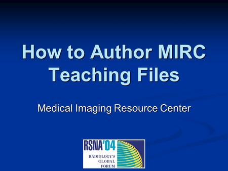 How to Author MIRC Teaching Files Medical Imaging Resource Center.