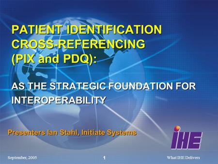 September, 2005What IHE Delivers 1 Presenters Ian Stahl, Initiate Systems PATIENT IDENTIFICATION CROSS-REFERENCING (PIX and PDQ): AS THE STRATEGIC FOUNDATION.