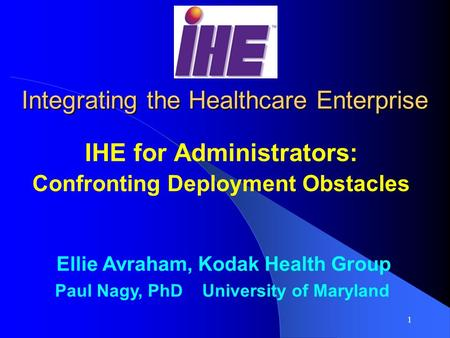 1 Integrating the Healthcare Enterprise IHE for Administrators: Confronting Deployment Obstacles Ellie Avraham, Kodak Health Group Paul Nagy, PhD University.
