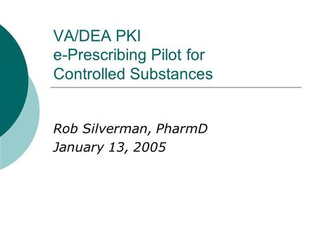 VA/DEA PKI e-Prescribing Pilot for Controlled Substances Rob Silverman, PharmD January 13, 2005.