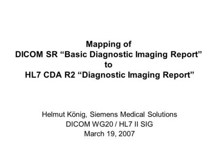 Mapping of DICOM SR Basic Diagnostic Imaging Report to HL7 CDA R2 Diagnostic Imaging Report Helmut König, Siemens Medical Solutions DICOM WG20 / HL7 II.