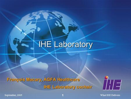 September, 2005What IHE Delivers 1 IHE Laboratory François Macary, AGFA Healthcare IHE Laboratory cochair IHE Laboratory cochair.