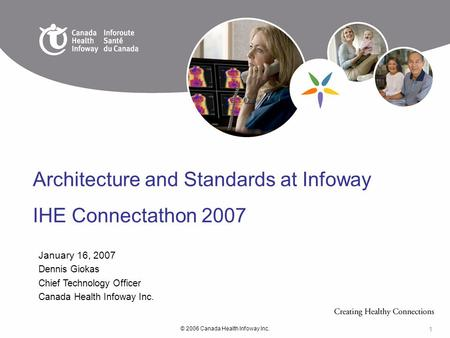 © 2006 Canada Health Infoway Inc. 1 January 16, 2007 Dennis Giokas Chief Technology Officer Canada Health Infoway Inc. Architecture and Standards at Infoway.