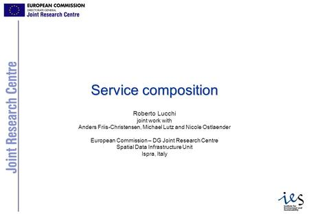 1 Service composition Roberto Lucchi joint work with Anders Friis-Christensen, Michael Lutz and Nicole Ostlaender European Commission – DG Joint Research.