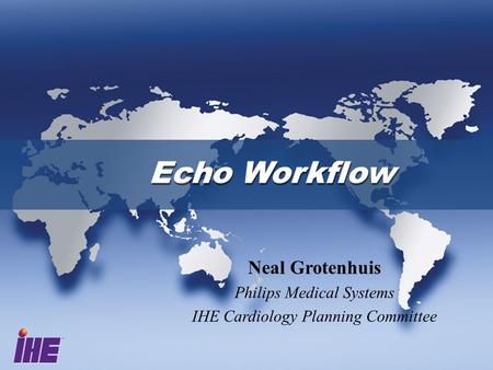 Echo Workflow Neal Grotenhuis Philips Medical Systems IHE Cardiology Planning Committee.