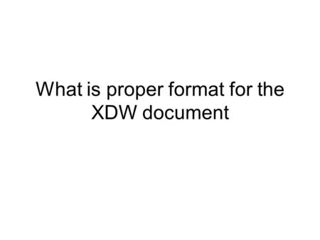 What is proper format for the XDW document. In its first year, XDW has been exposed to feedback, and this public comment phase –to allow clarifications.