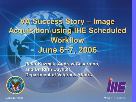 September, 2005What IHE Delivers VA Success Story – Image Acquisition using IHE Scheduled Workflow June 6~7, 2006 Peter Kuzmak, Andrew Casertano, and.