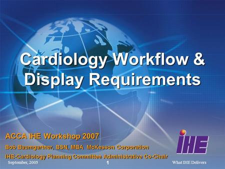 September, 2005What IHE Delivers 1 Cardiology Workflow & Display Requirements ACCA IHE Workshop 2007 Bob Baumgartner, BSN, MBA McKesson Corporation IHE-Cardiology.