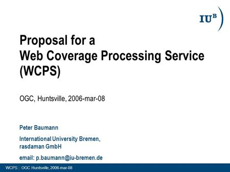 WCPS :: OGC Huntsville, 2006-mar-08 Proposal for a Web Coverage Processing Service (WCPS) OGC, Huntsville, 2006-mar-08 Peter Baumann International University.