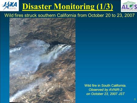 Disaster Monitoring (1/3) 1 Wild fire in South California. Observed by AVNIR-2 on October 23, 2007 JST Wild fires struck southern California from October.