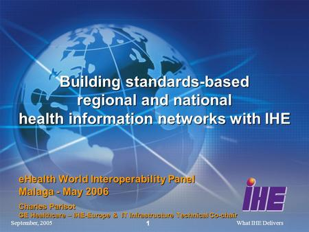 September, 2005What IHE Delivers 1 Building standards-based regional and national health information networks with IHE eHealth World Interoperability Panel.