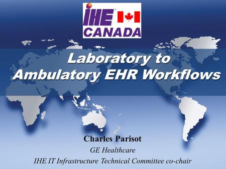 Laboratory to Ambulatory EHR Workflows Charles Parisot GE Healthcare IHE IT Infrastructure Technical Committee co-chair.