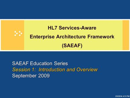 2/5/2014 4:51 PM SAEAF Education Series Session 1: Introduction and Overview September 2009 HL7 Services-Aware Enterprise Architecture Framework (SAEAF)