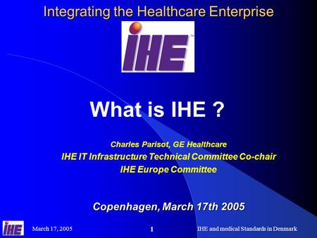 March 17, 2005IHE and medical Standards in Denmark 1 Integrating the Healthcare Enterprise What is IHE ? Charles Parisot, GE Healthcare IHE IT Infrastructure.