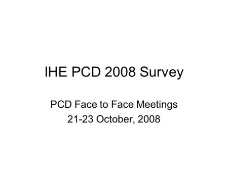 IHE PCD 2008 Survey PCD Face to Face Meetings 21-23 October, 2008.