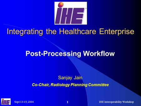 Sept 13-15, 2004IHE Interoperability Workshop 1 Integrating the Healthcare Enterprise Post-Processing Workflow Sanjay Jain Co-Chair, Radiology Planning.