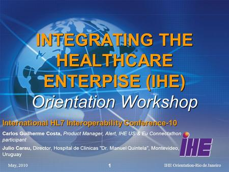 May, 2010IHE Orientation-Rio de Janeiro 1 INTEGRATING THE HEALTHCARE ENTERPISE (IHE) Orientation Workshop International HL7 Interoperability Conference-10.