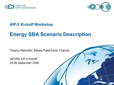 AIP-2 Kickoff Workshop Energy SBA Scenario Description Thierry Ranchin, Mines ParisTech, France GEOSS AIP-2 Kickoff 25-26 September 2008.