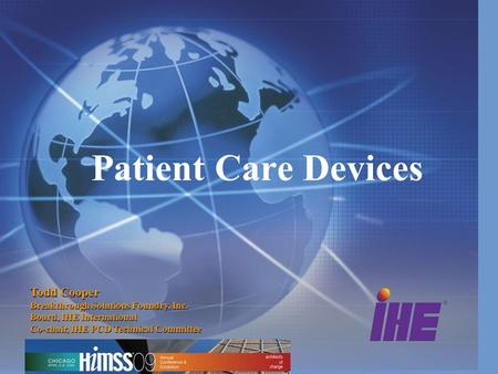 Patient Care Devices Todd Cooper Breakthrough Solutions Foundry, Inc. Board, IHE International Co-chair, IHE PCD Technical Committee.