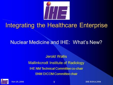Nov 29, 2006IHE RSNA 2006 1 Integrating the Healthcare Enterprise Nuclear Medicine and IHE: Whats New? Jerold Wallis Mallinkcrodt Institute of Radiology.